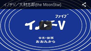 イノチV/大財志郎(the MoonStar)